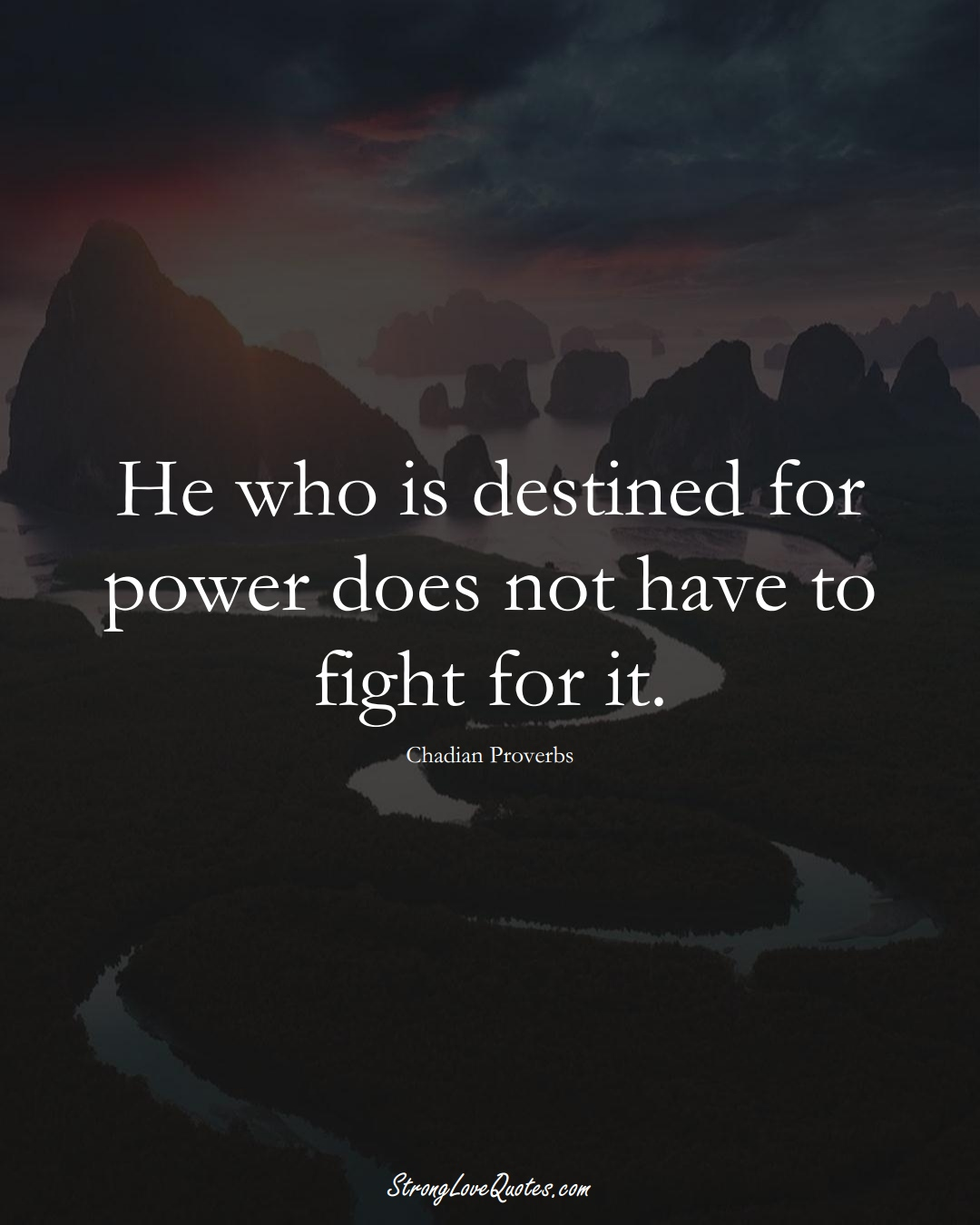 He who is destined for power does not have to fight for it. (Chadian Sayings);  #AfricanSayings