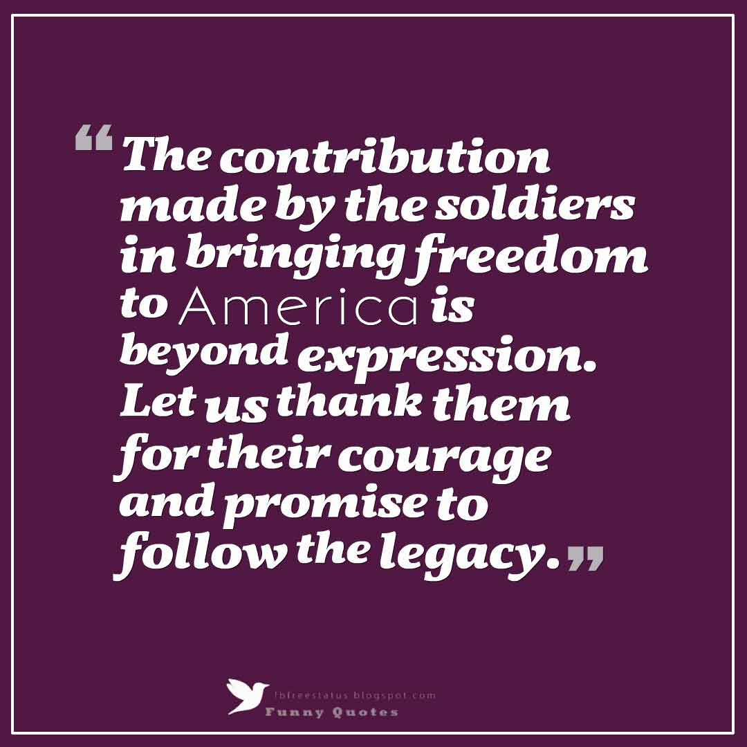 The contribution made by the soldiers in bringing freedom to America is beyond expression. Let us thank them for their courage and promise to follow the legacy. Happy Memorial Day to you.