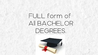 Full form of Bachelor Degrees.- What is the full form of Bachelor degrees all list.- BSc, B.A, BEd, BCA, BE, BTech,BCom,BBA,LLB and more