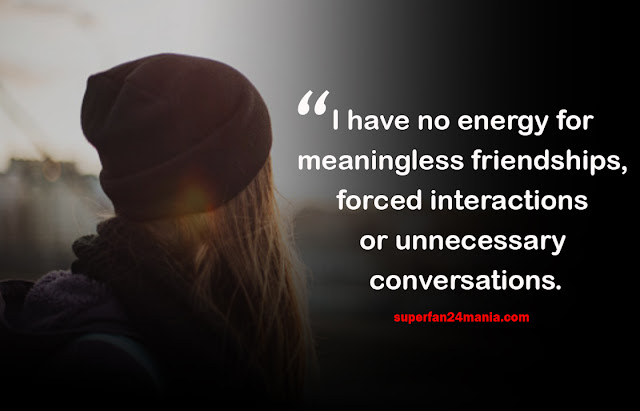I have no energy for meaningless friendships, forced interactions or unnecessary conversations.