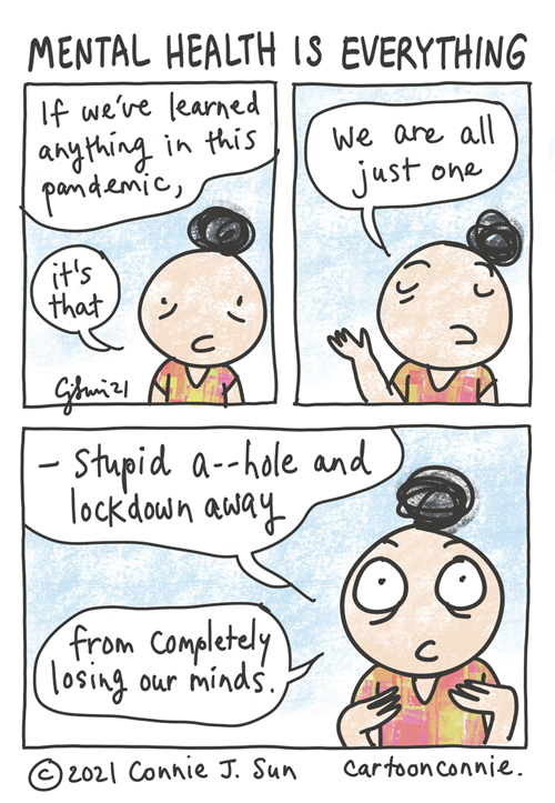"""Three-panel comic containing a simple drawing of girl with a bun, observing that """"If we've learned anything in this pandemic, it's that we are all just one...stupid a--hole and lockdown away from completely losing our minds."""" Mental health is everything. Sketchbook comic by Connie Sun, cartoonconnie"""
