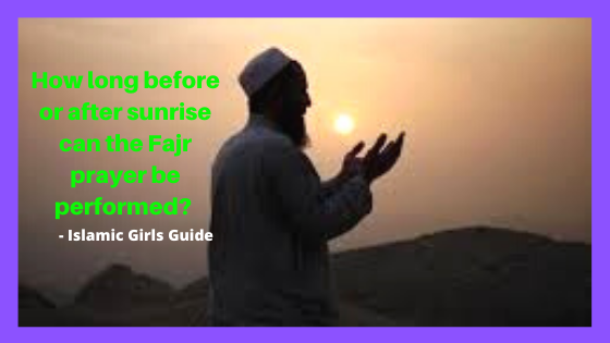 How long before or after sunrise can the Fajr prayer be performed?   Islamic Girls Guide