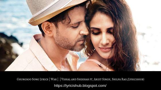 Ghungroo Song Lyrics | War | Hrithik Roshan, Vaani Kapoor | Vishal and Shekhar ft, Arijit Singh, Shilpa Rao