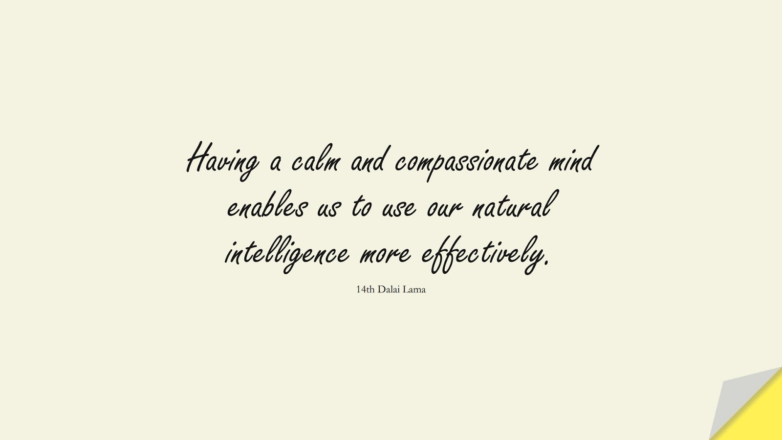 Having a calm and compassionate mind enables us to use our natural intelligence more effectively. (14th Dalai Lama);  #CalmQuotes