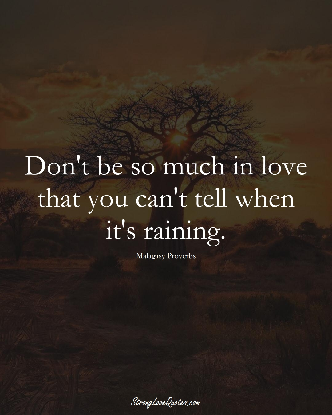 Don't be so much in love that you can't tell when it's raining. (Malagasy Sayings);  #AfricanSayings