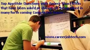 Top Aptitde Questions with Easiest  Short Tricks  that have been asked or chances of  being asked in many forth coming Comptetive Exams .
