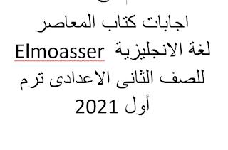 اجابات كتاب المعاصر Elmoasser لغة الانجليزية للصف الثانى الاعدادى ترم أول 2021