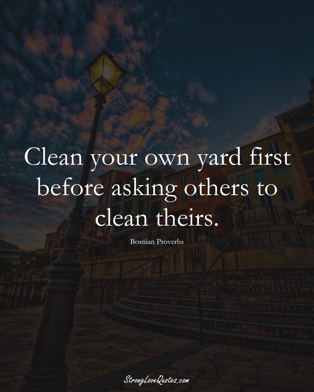 Clean your own yard first before asking others to clean theirs. (Bosnian Sayings);  #EuropeanSayings