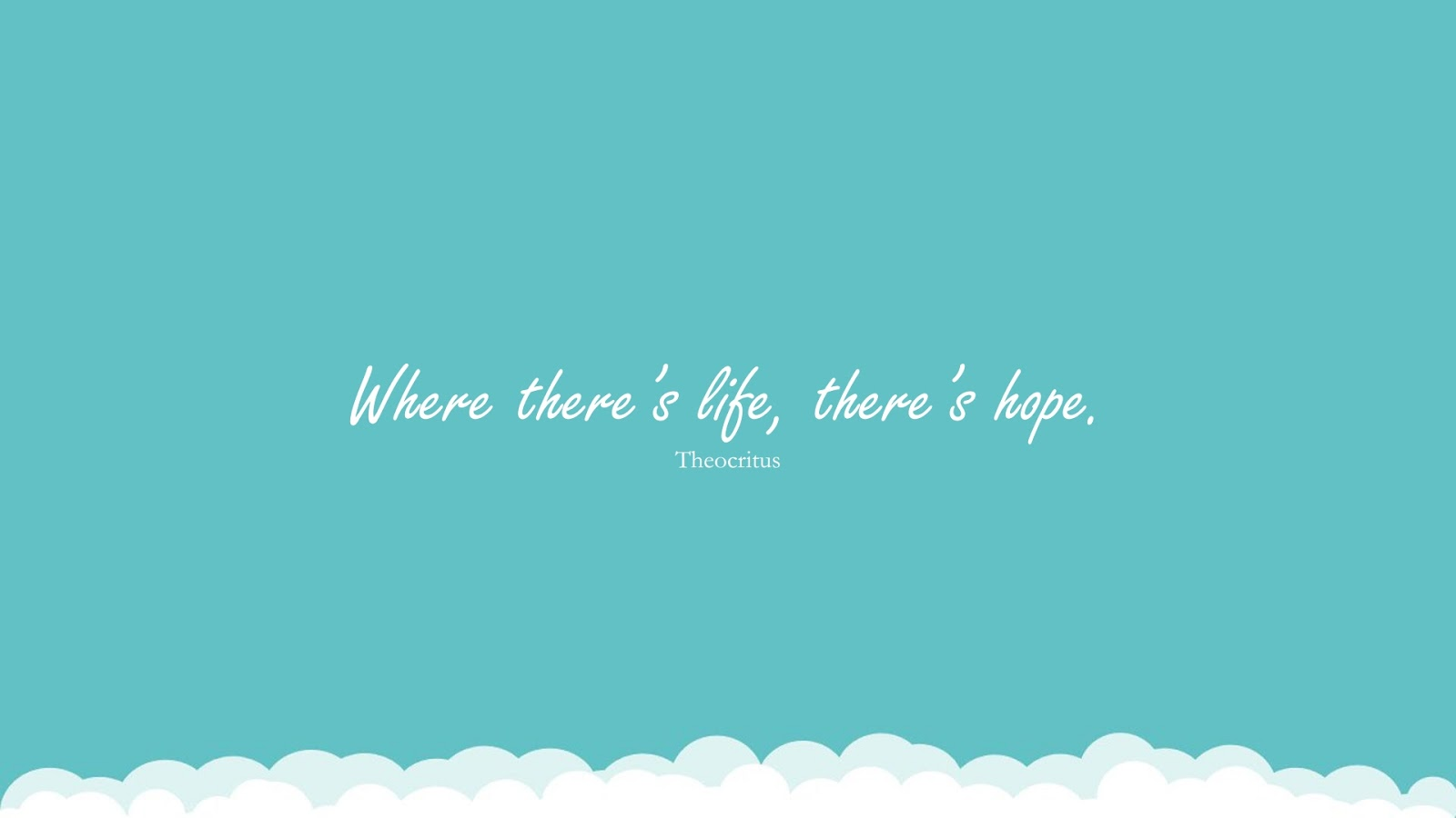 Where there's life, there's hope. (Theocritus);  #HopeQuotes