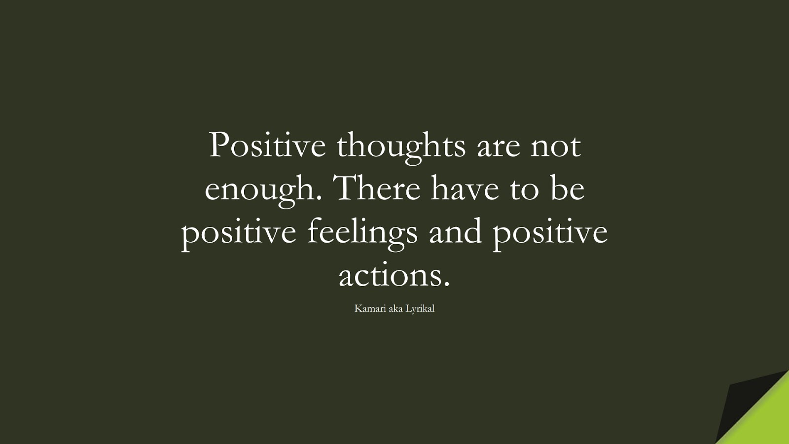 Positive thoughts are not enough. There have to be positive feelings and positive actions. (Kamari aka Lyrikal);  #PositiveQuotes