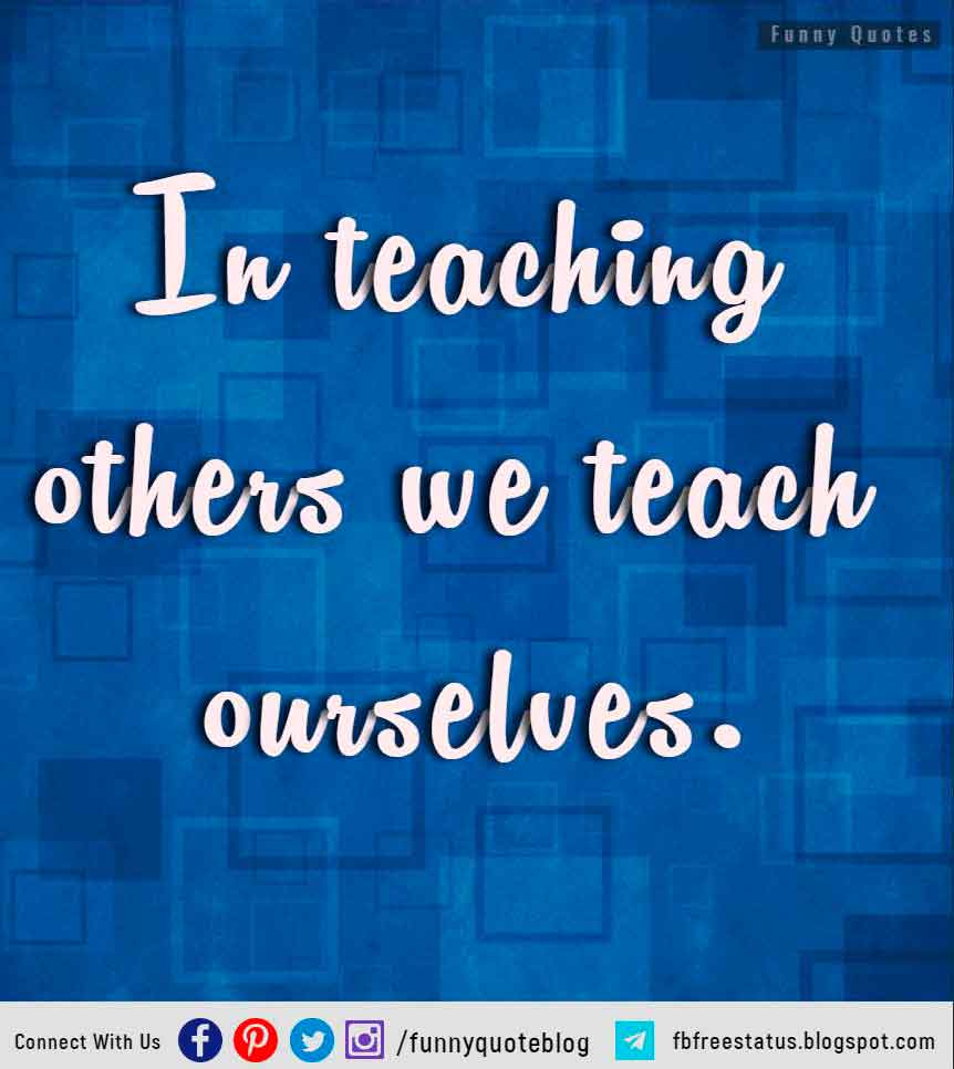 """In Teaching Others We Teach Ourselves"""