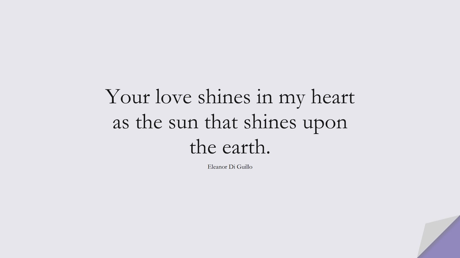 Your love shines in my heart as the sun that shines upon the earth. (Eleanor Di Guillo);  #LoveQuotes