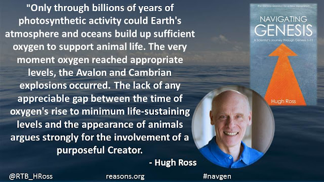 """Only through billions of years of photosynthetic activity could Earth's atmosphere and oceans build up sufficient oxygen to support animal life. The very moment oxygen reached appropriate levels, the Avalon and Cambrian explosions occurred. The lack of any appreciable gap between the time of oxygen's rise to minimum life-sustaining levels and the appearance of animals argues strongly for the involvement of a purposeful Creator."""
