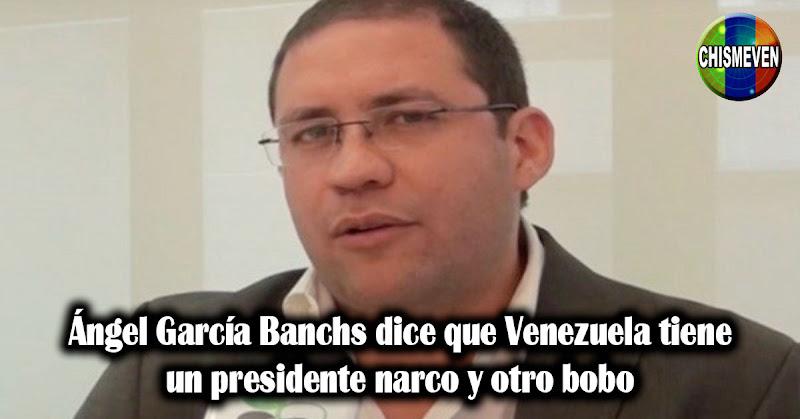 Ángel García Banchs dice que Venezuela tiene un presidente narco y otro bobo