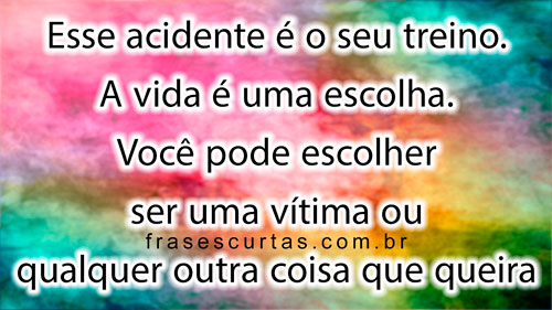 Esse acidente é o seu treino. A vida é uma escolha. Você pode escolher ser uma vítima ou qualquer outra coisa que queira