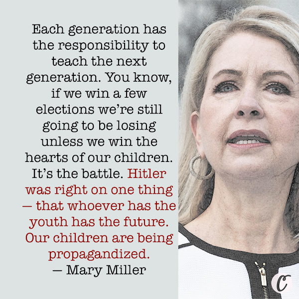 Each generation has the responsibility to teach the next generation. You know, if we win a few elections we're still going to be losing unless we win the hearts of our children. It's the battle. Hitler was right on one thing — that whoever has the youth has the future. Our children are being propagandized. — GOP Rep. Mary Miller