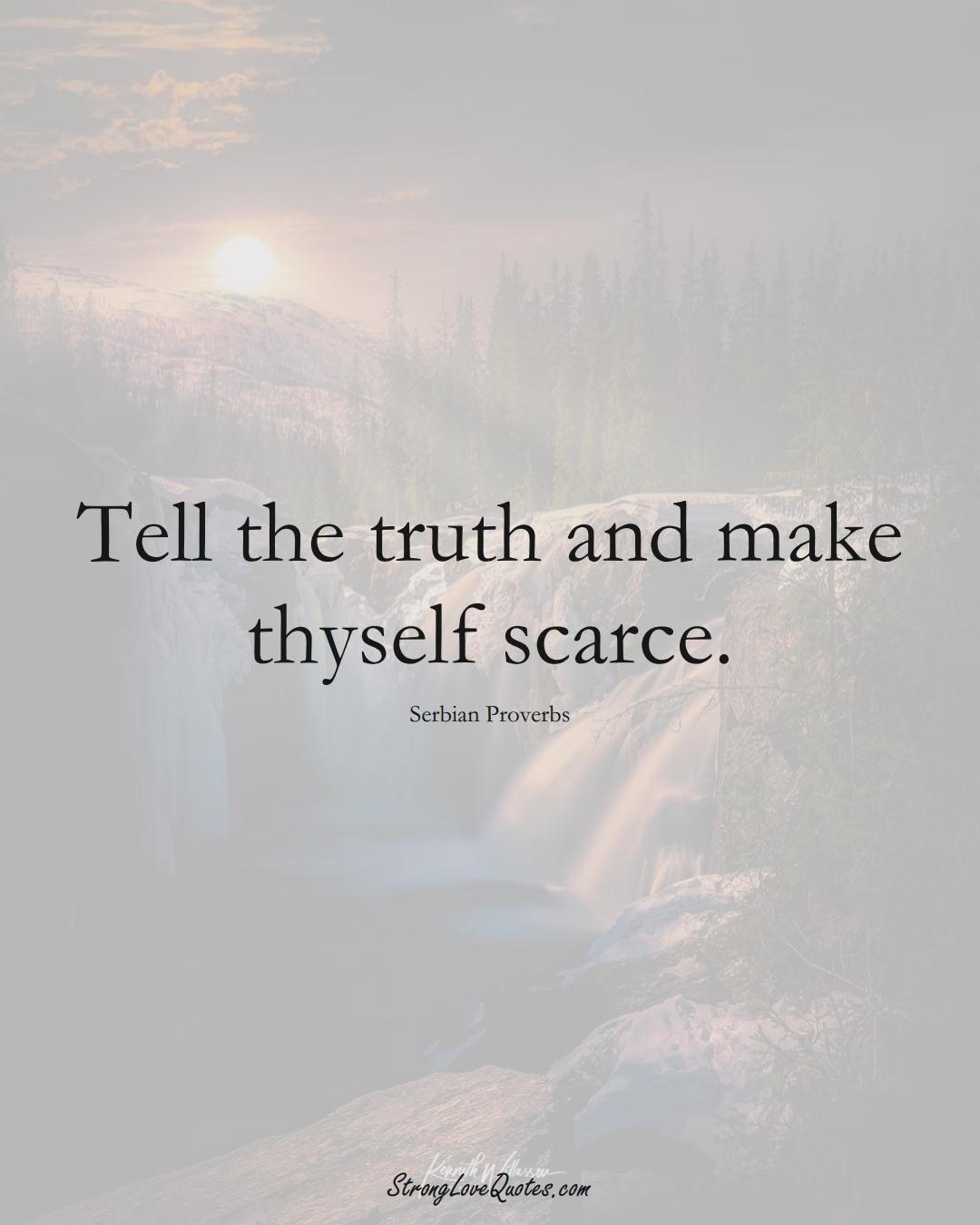 Tell the truth and make thyself scarce. (Serbian Sayings);  #EuropeanSayings