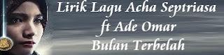 Lirik Lagu Acha Septriasa ft Ade Omar - Bulan Terbelah