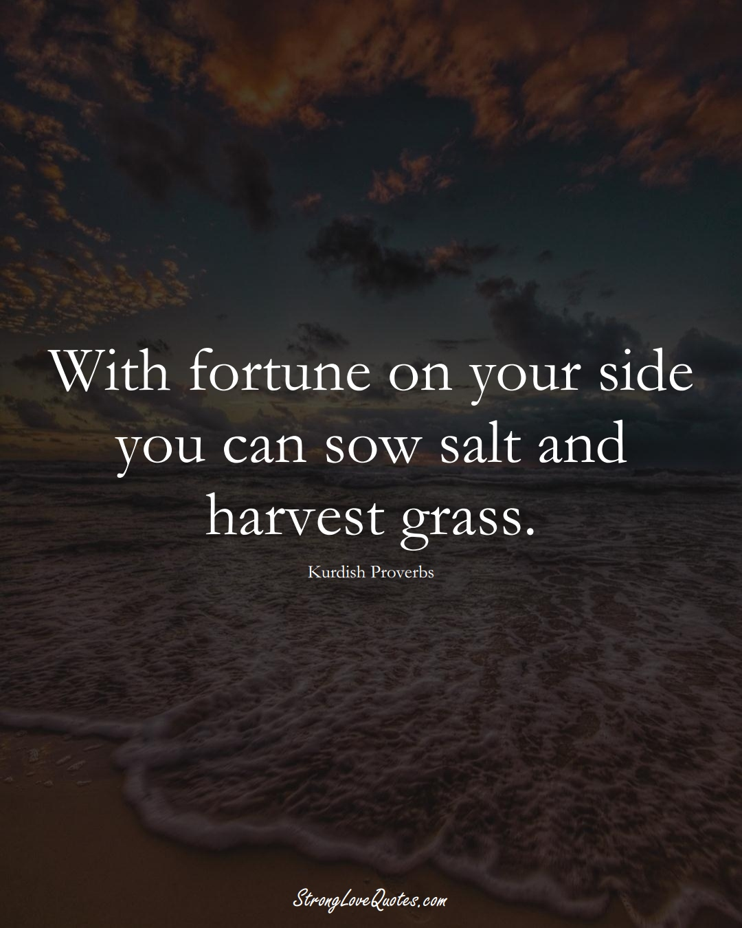With fortune on your side you can sow salt and harvest grass. (Kurdish Sayings);  #aVarietyofCulturesSayings