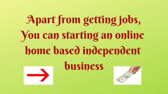 Apart from getting jobs,You can starting an online home based independent business