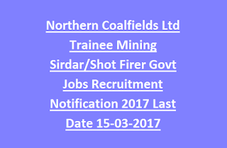 Northern Coalfields Ltd Trainee Mining Sirdar/Shot Firer Govt Jobs Recruitment Notification 2017 Last Date 15-03-2017