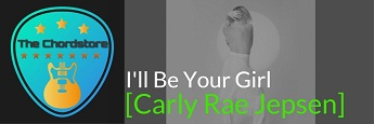 I'LL BE YOUR GIRL Guitar Chords by | Carly Rae Jepsen (Dedicated)