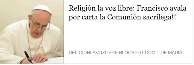 http://religionlavozlibre.blogspot.com/2016/09/francisco-avala-la-comunion-sacrilega.html