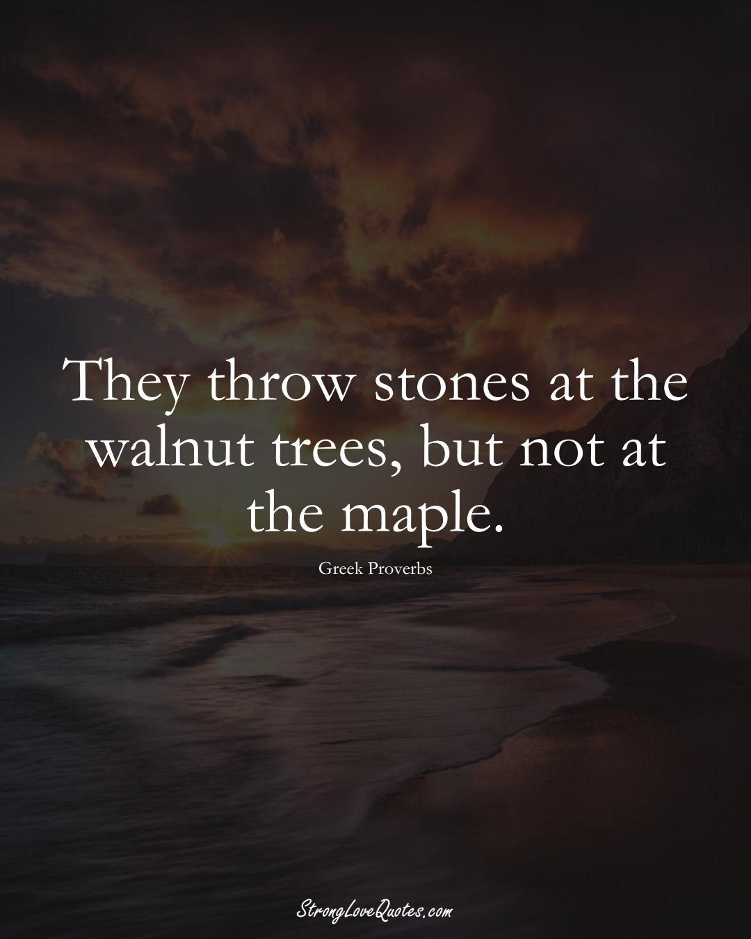They throw stones at the walnut trees, but not at the maple. (Greek Sayings);  #EuropeanSayings