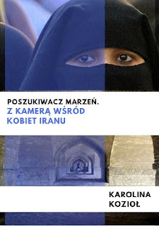 """""""Poszukiwacz marzeń. Z kamerą wśród kobiet Iranu"""" - Karolina Kozioł"""