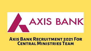 Axis Bank Recruitment 2021 For Central Ministries Team