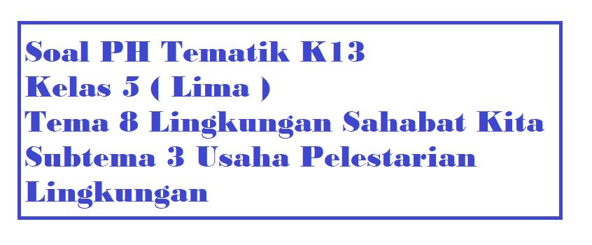 Soal PH Kelas 5 Tema 8 Subtema 3 Usaha Pelestarian Lingkungan