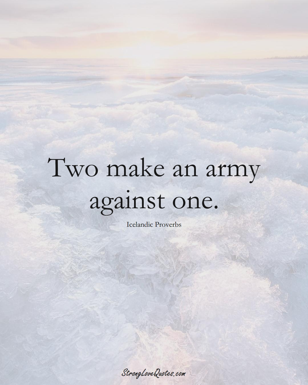Two make an army against one. (Icelandic Sayings);  #EuropeanSayings