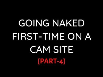 xxx stories: Going Naked First-Time on a CamSite[PART-4]