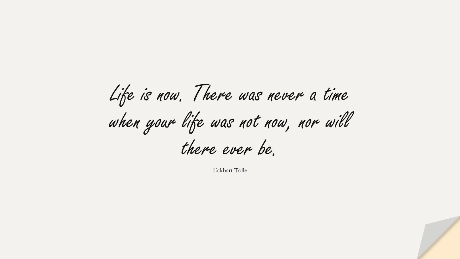 Life is now. There was never a time when your life was not now, nor will there ever be. (Eckhart Tolle);  #ShortQuotes