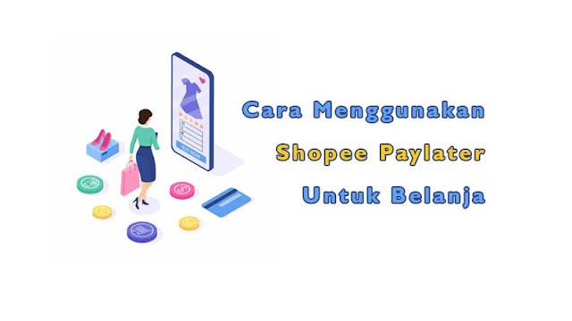 Cara Menggunakan Shopee Paylater untuk Belanja