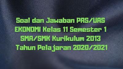 Download Soal dan Jawaban PAS/UAS EKONOMI Kelas 11 Semester 1 SMA/SMK/MA Kurikulum 2013 TP 2020/2021