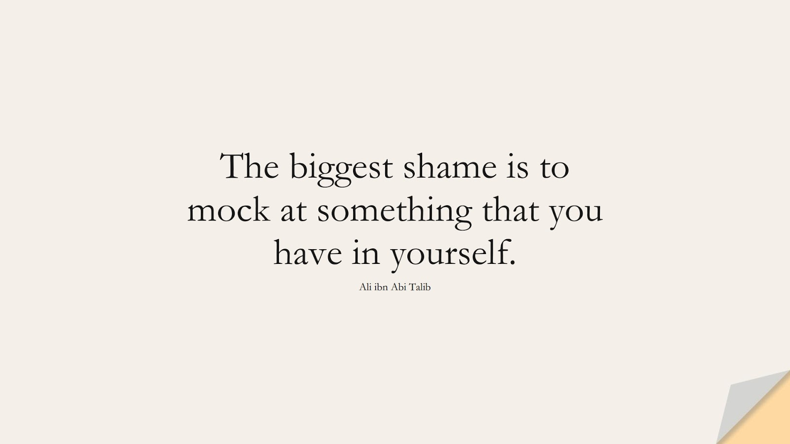 The biggest shame is to mock at something that you have in yourself. (Ali ibn Abi Talib);  #AliQuotes