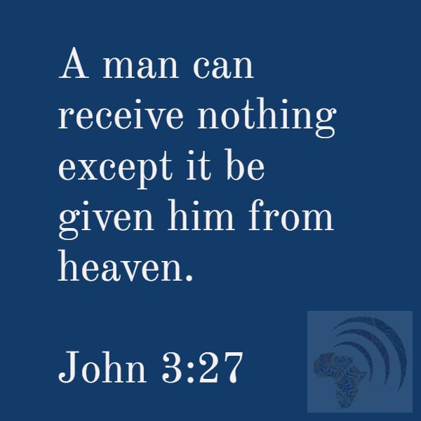 A man can receive nothing except it be given him from heaven. John 3:27