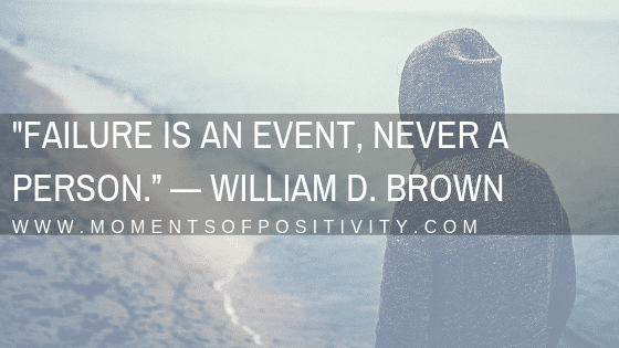 """""""Failure is an event, never a person."""" — William D. Brown"""