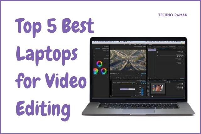 Top 5 Best Laptops for Video Editing in 2021 - Techno Raman