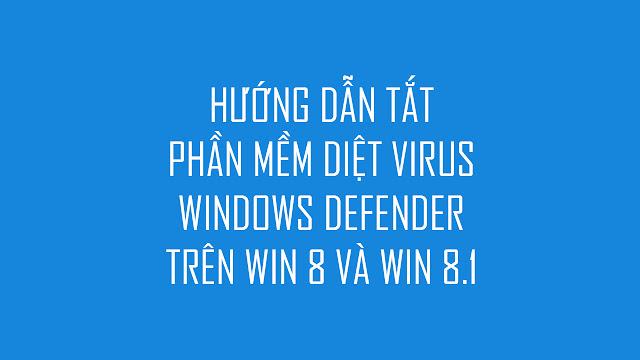 Hướng-dẫn-tắt-phần-mềm-diệt-virus-windows-defender-trên-win-8-win-8.1
