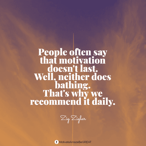 """Positive Mindset Quotes And Motivational Words For Bad Times: """"People often say that motivation doesn't last. Well, neither does bathing. That's why we recommend it daily."""" - Zig Ziglar"""