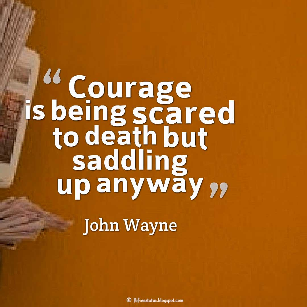 "Courage Quote; ""Courage is being scared to death... but saddling up anyway."" ― John Wayne"
