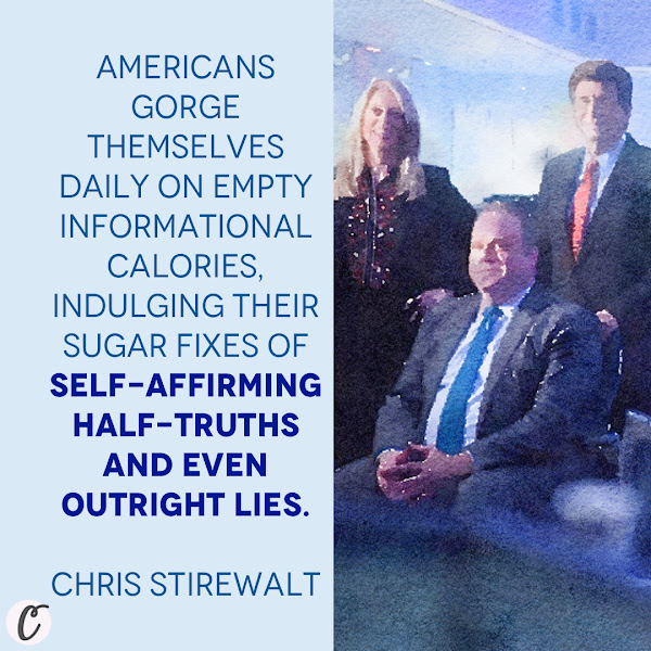 Americans gorge themselves daily on empty informational calories, indulging their sugar fixes of self-affirming half-truths and even outright lies. — Chris Stirewalt
