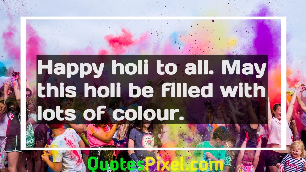 Happy Holi to all. May this Holi be filled with lots of colour.