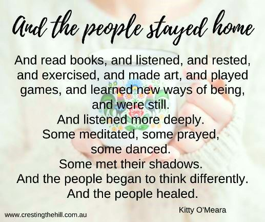 And the people stayed home. And read books, and listened, and rested, and exercised, and made art, and played games, and learned new ways of being, and were still. And listened more deeply.