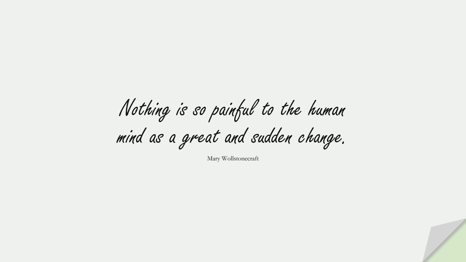 Nothing is so painful to the human mind as a great and sudden change. (Mary Wollstonecraft);  #FearQuotes