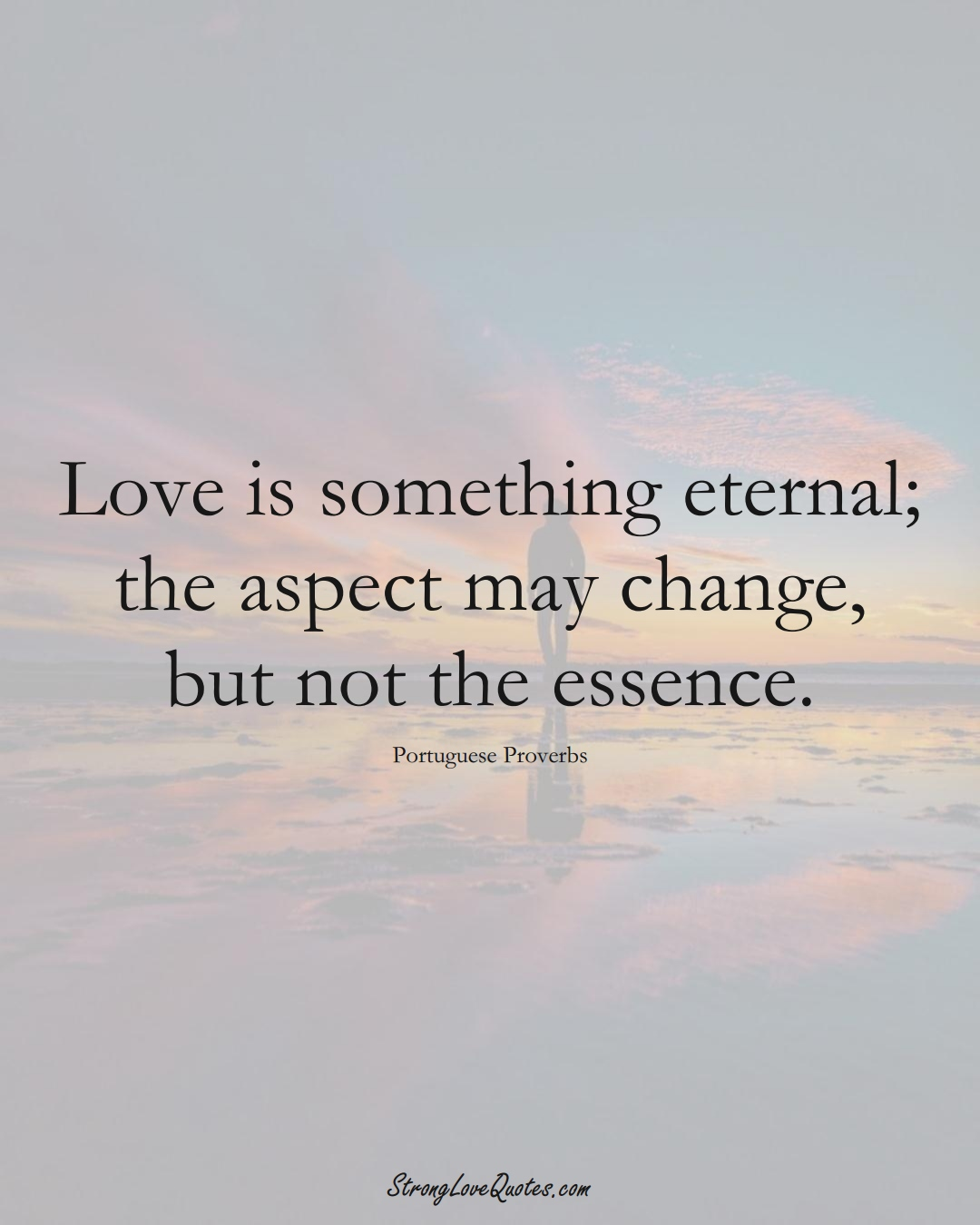 Love is something eternal; the aspect may change, but not the essence. (Portuguese Sayings);  #EuropeanSayings
