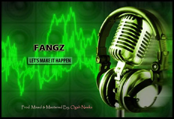 Music : Fangz – Let' s Make It Happen ( Prod . By @ Ogah Neeks)