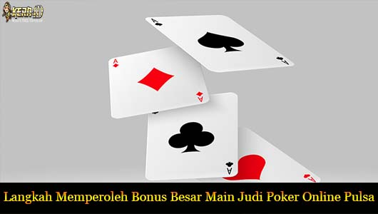 Langkah Memperoleh Bonus Besar Main Judi Poker Online Pulsa